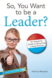 So, You Want to Be a Leader? - An Awesome Guide to Becoming a Head Honcho ebook by Patricia Wooster