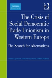 The Crisis of Social Democratic Trade Unionism in Western Europe - The Search for Alternatives ebook by Mr Andrew Mathers,Mr Graham Taylor,Professor Martin Upchurch,Professor Gregor Gall