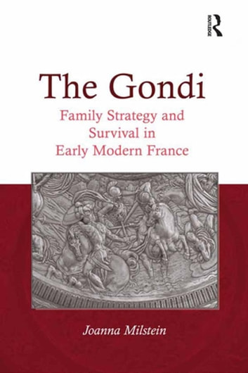 The Gondi - Family Strategy and Survival in Early Modern France ebook by Joanna Milstein