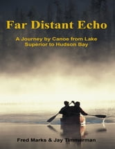 Far Distant Echo: A Journey By Canoe from Lake Superior to Hudson Bay ebook by Fred Marks,Jay Timmerman