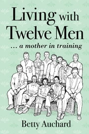 Living with Twelve Men: a mother in training ebook by Betty Auchard