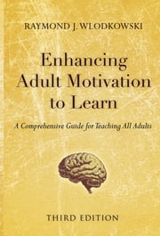 Enhancing Adult Motivation to Learn - A Comprehensive Guide for Teaching All Adults ebook by Raymond J. Wlodkowski
