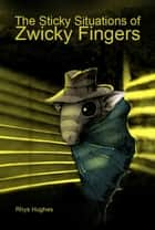 The Sticky Situations of Zwicky Fingers ebook by Rhys Hughes