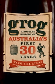 Grog - A Bottled History of Australia's First 30 Years ebook by Tom Gilling