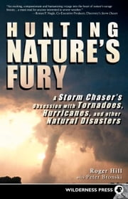 Hunting Nature's Fury - A Storm Chaser's Obsession with Tornadoes, Hurricanes, and other Natural Disasters ebook by Roger Hill,Peter Bronski