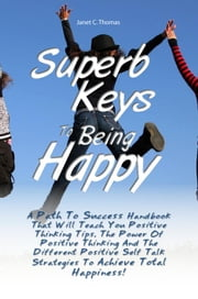 Superb Keys To Being Happy - A Path To Success Handbook That Will Teach You Positive Thinking Tips, The Power Of Positive Thinking And The Different Positive Self Talk Strategies To Achieve Total Happiness! ebook by Janet C. Thomas