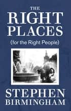 The Right Places - (for the Right People) ebook by Stephen Birmingham