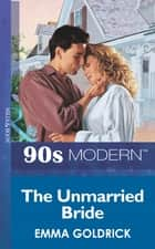 The Unmarried Bride (Mills & Boon Vintage 90s Modern) ebook by Emma Goldrick
