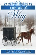 The Only Way - Amish Romance ebook by Ruth Hartzler