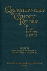 Confraternities and Catholic Reform in Italy, France, and Spain ebook by John Patrick Donnelly and Michael W. Maher (Eds.)
