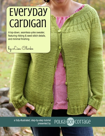 Everyday Cardigan - A top-down, seamless-yoke sweater,featuring ribbing & seed stitch details,and minimal finishing ebook by Lisa Clarke