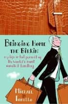 Bringing Home the Birkin - My Life in Hot Pursuit of the World's Most Coveted Handbag ebook by Michael Tonello