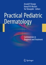 Practical Pediatric Dermatology - Controversies in Diagnosis and Treatment ebook by Arnold P. Oranje,Nawaf Al-Mutairi,Tor Shwayder