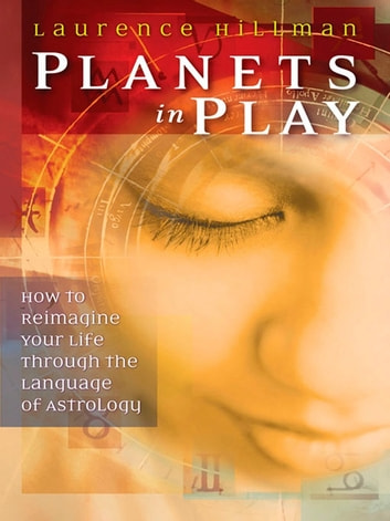 Planets in Play - How to Reimagine Your Life Through the Language of Astrology ebook by Laurence Hillman