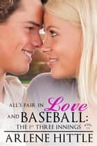 All's Fair in Love & Baseball: The First Three Innings - All's Fair in Love & Baseball ebook by Arlene Hittle