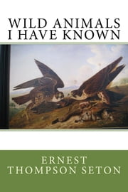 Wild Animals I Have Known eBook by Ernest Thompson Seton
