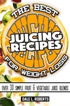 The Best Juicing Recipes for Weight Loss: Over 30 Healthy Fruit & Vegetable Blends ebook by Dale L. Roberts