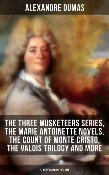 ALEXANDRE DUMAS: The Three Musketeers Series, The Marie Antoinette Novels, The Count of Monte Cristo, The Valois Trilogy and more (27 Novels in One Volume) - Historical Novels & Adventure Classics: Queen Margot, Taking the Bastille, The Man in the Iron Mask, The Sicilian Bandit, The Conspirators, The Hero of the People, The Queen's Necklace… eBook by Alexandre Dumas