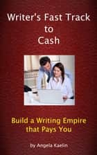 Writer's Fast Track to Cash: Build a Writing Empire that Pays You ebook by Angela Kaelin