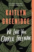 We Love You, Charlie Freeman - A Novel ebook by Kaitlyn Greenidge