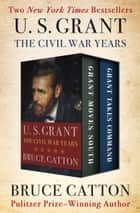 U. S. Grant: The Civil War Years - Grant Moves South and Grant Takes Command ebook by Bruce Catton