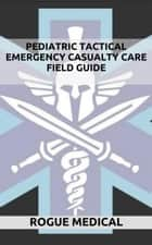Pediatric Tactical Emergency Casualty Care ebook by Rogue Medical