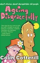 Ageing Disgracefully ebook by Colin Cotterill