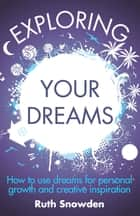 Exploring Your Dreams - How to use dreams for personal growth and creative inspiration ebook by Ruth Snowden