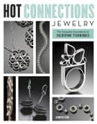 Hot Connections Jewelry - The Complete Sourcebook of Soldering Techniques ebook by Jennifer Chin