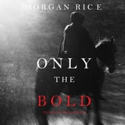 Only the Bold (The Way of Steel, Book #4) audiobook by Morgan Rice