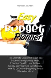 Your Easy Budget Planner - This Ultimate Guide Will Teach You Superb Saving Money Ideas, Effective Tips On How To Save Money, Easy Ways To Save Money, How To Do Online Budgeting And A Whole Lot More! ebook by Nicholas A. Saunders