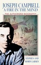 Joseph Campbell: A Fire in the Mind - The Authorized Biography ebook by Stephen Larsen, Ph.D., Robin Larsen