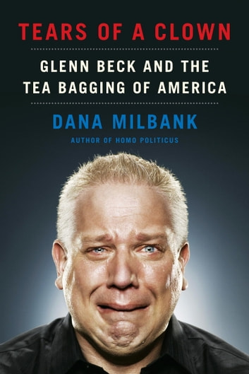 Tears of a Clown - Glenn Beck and the Tea Bagging of America ebook by Dana Milbank