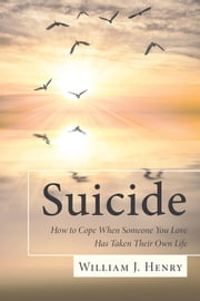 Suicide, How to Cope When Someone You Love Has Taken Their Own Life ebook by William J. Henry