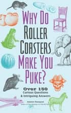 Why Do Roller Coasters Make You Puke - Over 150 Curious Questions and Intriguing Answers eBook by Andrew Thompson