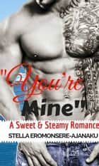 """You're Mine"" ~ A Sweet & Steamy Romance ebook by Stella Eromonsere-Ajanaku"