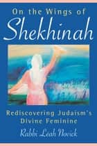 On the Wings of Shekhinah - Rediscovering Judaism's Divine Feminine ebook by Rabbi Leah Novick