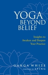 Yoga Beyond Belief - Insights to Awaken and Deepen Your Practice ebook by Ganga White