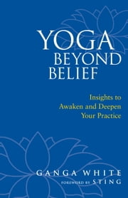 Yoga Beyond Belief - Insights to Awaken and Deepen Your Practice ebook by Ganga White,Sting,Mark Schlenz, Ph.D.