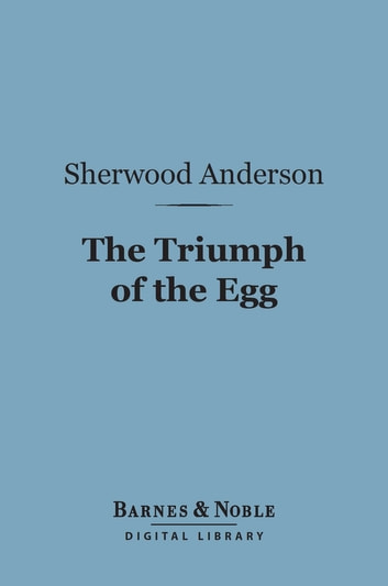 The Triumph of the Egg (Barnes & Noble Digital Library) - A Book of Impressions from American Life in Tales and Poems ebook by Sherwood Anderson