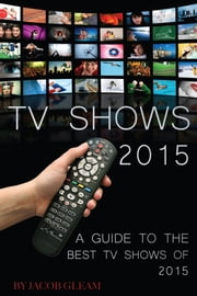 Tv Shows 2015: A Guide to the Best Shows of 2015 ebook by Jacob Gleam