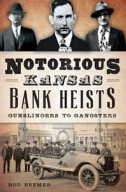 Notorious Kansas Bank Heists: - Gunslingers to Gangsters ebook by Rod Beemer