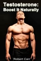 Testosterone: Boost It Naturally ebook by Robert Carr