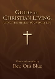 GUIDE TO CHRISTIAN LIVING: USING THE BIBLE IN YOUR DAILY LIFE ebook by Rev. Otis Blue