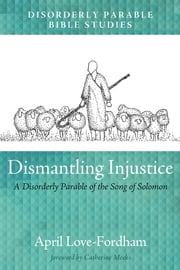 Dismantling Injustice - A Disorderly Parable of the Song of Solomon ebook by April Love-Fordham, Catherine Meeks