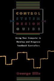 Control System Design Guide: Using your Computer to Develop and Diagnose Feedback Controllers ebook by Ellis, George