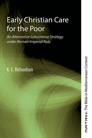 Early Christian Care for the Poor - An Alternative Subsistence Strategy under Roman Imperial Rule ebook by K. C. Richardson