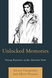 Unlocked Memories - Young Russians under German Rule ebook by Alexey Vinogradov,Albert Pleysier