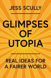 Glimpses of Utopia - Real ideas for a fairer world ebook by Jess Scully