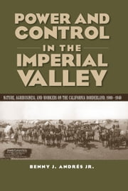Power and Control in the Imperial Valley - Nature, Agribusiness, and Workers on the California Borderland, 1900-1940 ebook by Benny J Andrés